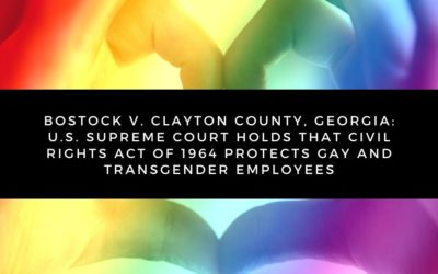 Bostock v. Clayton County, Georgia: U.S. Supreme Court Holds that Civil Rights Act of 1964 Protects Gay and Transgender Employees